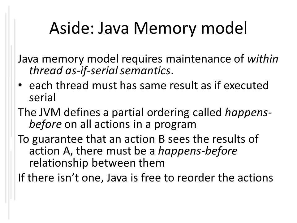 Aside: Java Memory model Java memory model requires maintenance of within thread as-if-serial semantics. each thread must has same result as if execut