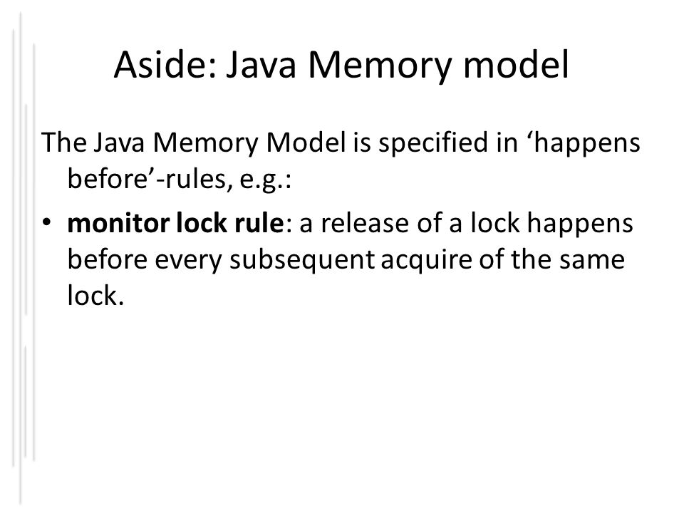 Aside: Java Memory model The Java Memory Model is specified in 'happens before'-rules, e.g.: monitor lock rule: a release of a lock happens before eve