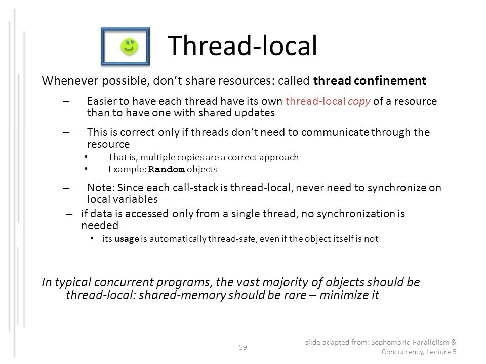 Thread-local Whenever possible, don't share resources: called thread confinement – Easier to have each thread have its own thread-local copy of a reso