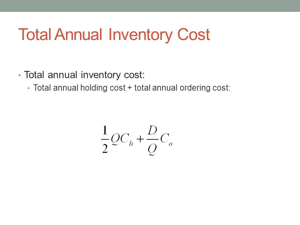 Total Annual Inventory Cost Total annual inventory cost: Total annual holding cost + total annual ordering cost: