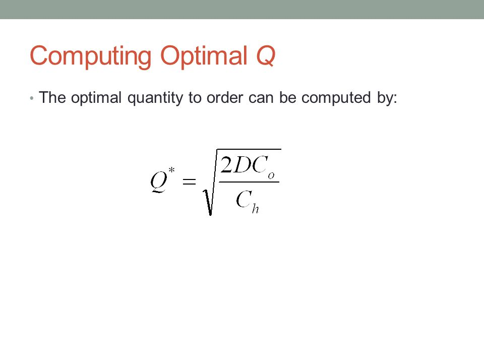 Computing Optimal Q The optimal quantity to order can be computed by: