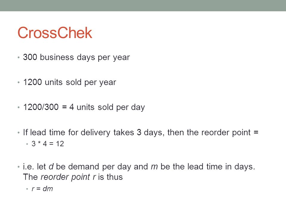 CrossChek 300 business days per year 1200 units sold per year 1200/300 = 4 units sold per day If lead time for delivery takes 3 days, then the reorder point = 3 * 4 = 12 i.e.