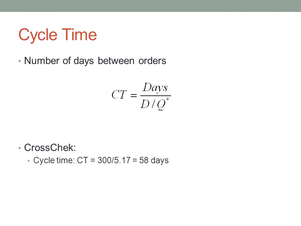 Cycle Time Number of days between orders CrossChek: Cycle time: CT = 300/5.17 = 58 days