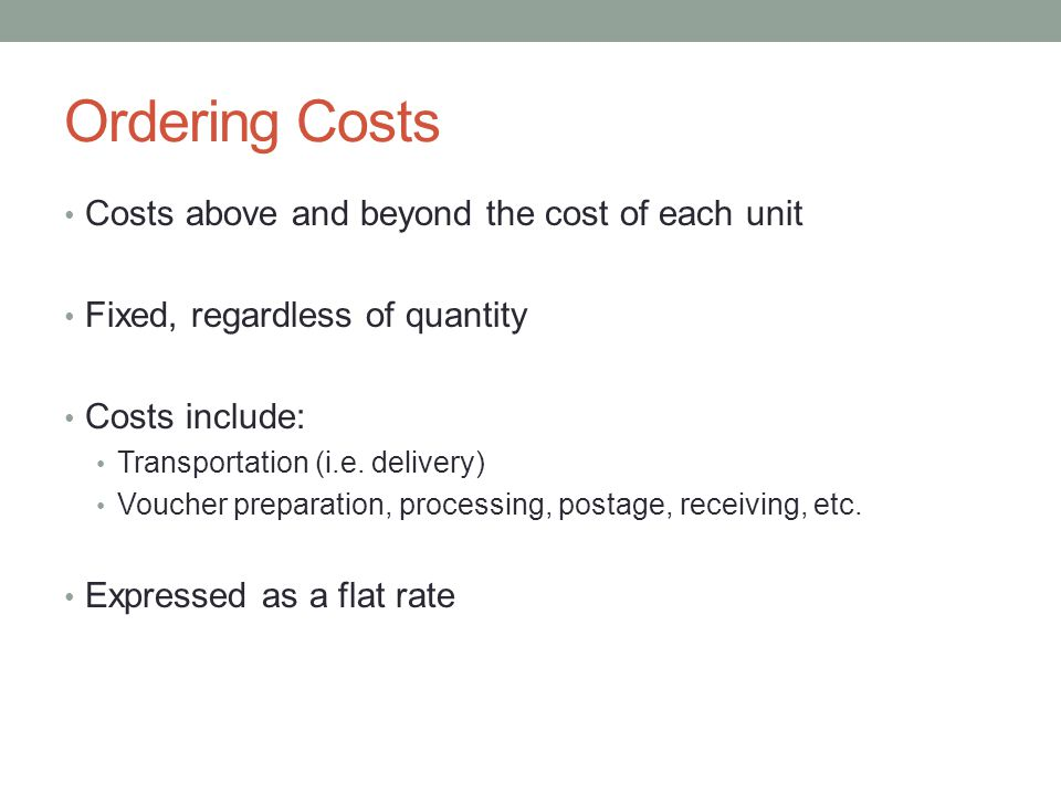 Ordering Costs Costs above and beyond the cost of each unit Fixed, regardless of quantity Costs include: Transportation (i.e.