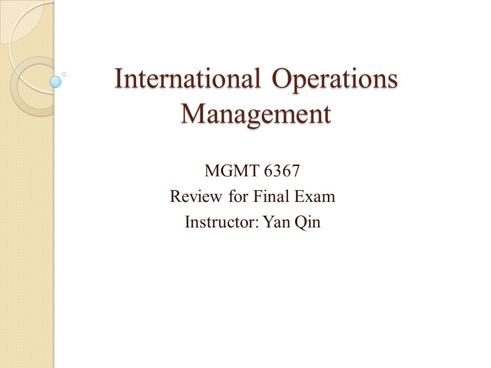 International Operations Management MGMT 6367 Review for Final Exam Instructor: Yan Qin