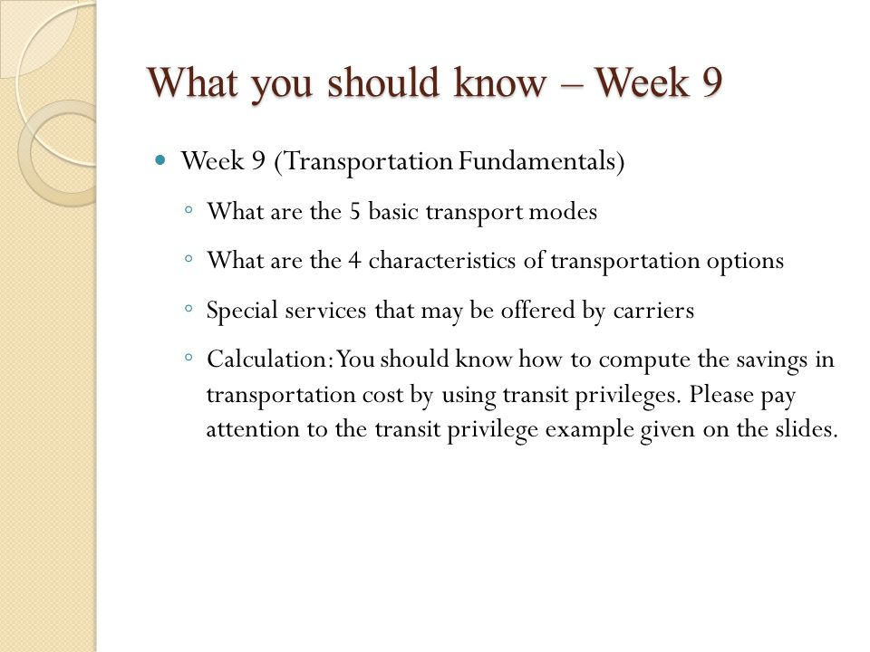 What you should know – Week 9 Week 9 (Transportation Fundamentals) ◦ What are the 5 basic transport modes ◦ What are the 4 characteristics of transportation options ◦ Special services that may be offered by carriers ◦ Calculation: You should know how to compute the savings in transportation cost by using transit privileges.