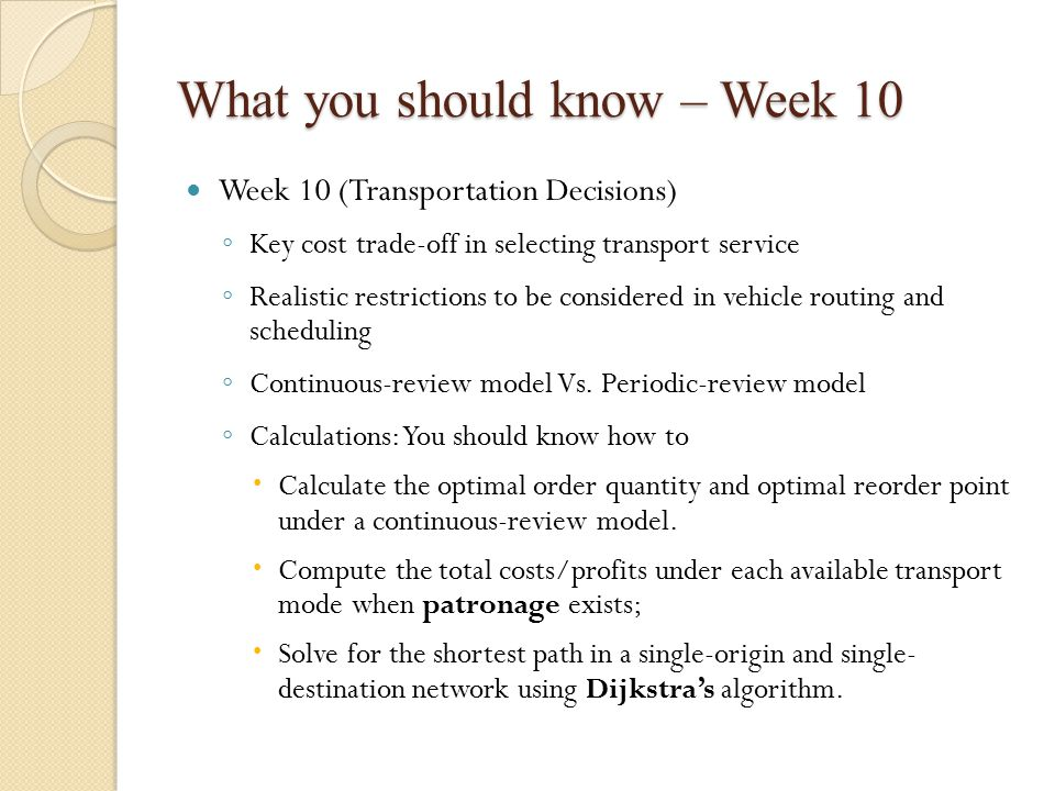 What you should know – Week 10 Week 10 (Transportation Decisions) ◦ Key cost trade-off in selecting transport service ◦ Realistic restrictions to be considered in vehicle routing and scheduling ◦ Continuous-review model Vs.