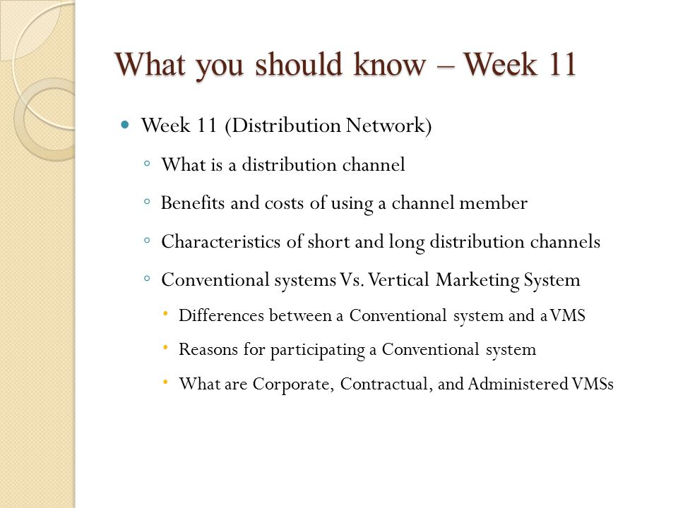 What you should know – Week 11 Week 11 (Distribution Network) ◦ What is a distribution channel ◦ Benefits and costs of using a channel member ◦ Characteristics of short and long distribution channels ◦ Conventional systems Vs.