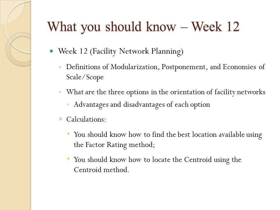 What you should know – Week 12 Week 12 (Facility Network Planning) ◦ Definitions of Modularization, Postponement, and Economies of Scale/Scope ◦ What are the three options in the orientation of facility networks  Advantages and disadvantages of each option ◦ Calculations:  You should know how to find the best location available using the Factor Rating method;  You should know how to locate the Centroid using the Centroid method.