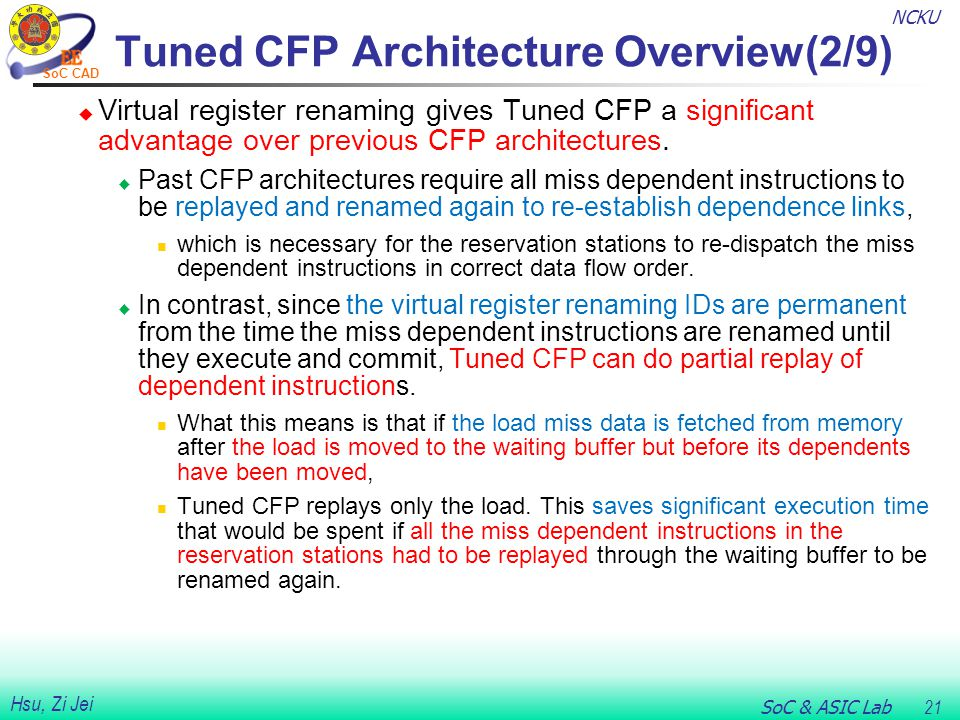 NCKU SoC & ASIC Lab 21 Hsu, Zi Jei SoC CAD Tuned CFP Architecture Overview(2/9)  Virtual register renaming gives Tuned CFP a significant advantage over previous CFP architectures.