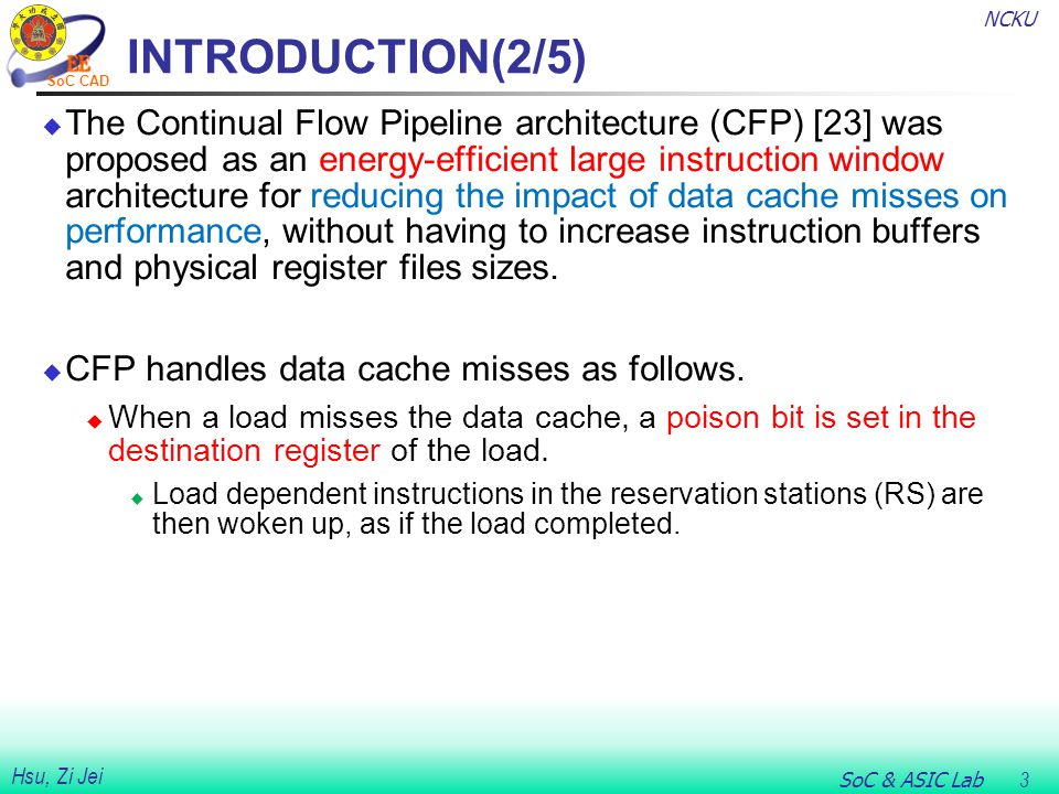 NCKU SoC & ASIC Lab 3 Hsu, Zi Jei SoC CAD INTRODUCTION(2/5)  The Continual Flow Pipeline architecture (CFP) [23] was proposed as an energy-efficient large instruction window architecture for reducing the impact of data cache misses on performance, without having to increase instruction buffers and physical register files sizes.
