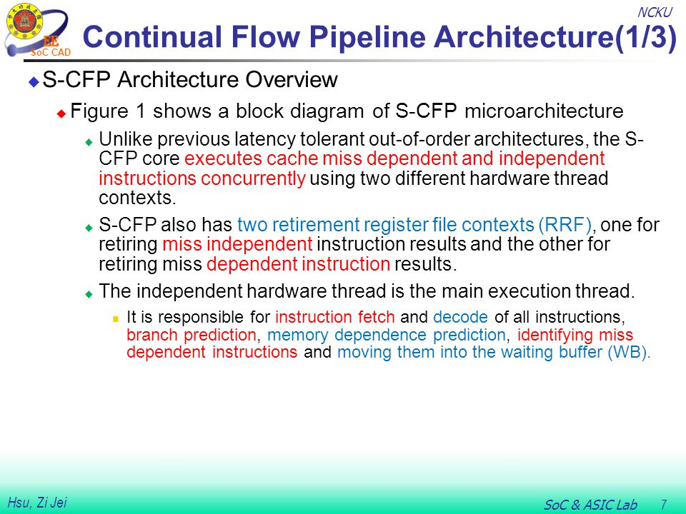 NCKU SoC & ASIC Lab 7 Hsu, Zi Jei SoC CAD Continual Flow Pipeline Architecture(1/3)  S-CFP Architecture Overview  Figure 1 shows a block diagram of S-CFP microarchitecture  Unlike previous latency tolerant out-of-order architectures, the S- CFP core executes cache miss dependent and independent instructions concurrently using two different hardware thread contexts.