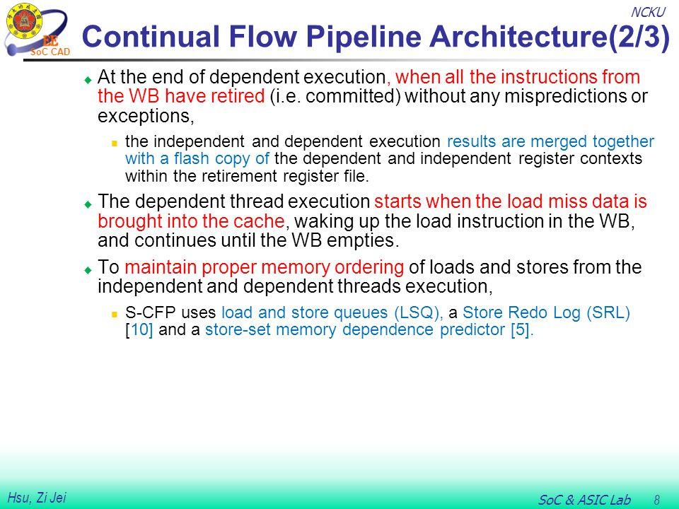 NCKU SoC & ASIC Lab 8 Hsu, Zi Jei SoC CAD Continual Flow Pipeline Architecture(2/3)  At the end of dependent execution, when all the instructions from the WB have retired (i.e.