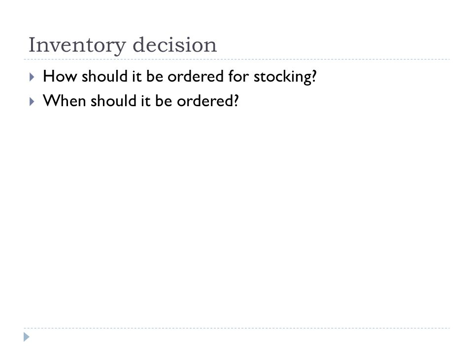 Inventory decision  How should it be ordered for stocking?  When should it be ordered?
