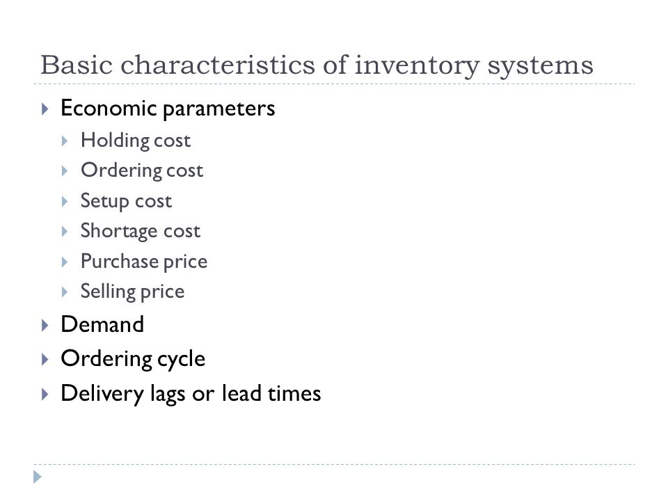Basic characteristics of inventory systems  Economic parameters  Holding cost  Ordering cost  Setup cost  Shortage cost  Purchase price  Selling price  Demand  Ordering cycle  Delivery lags or lead times