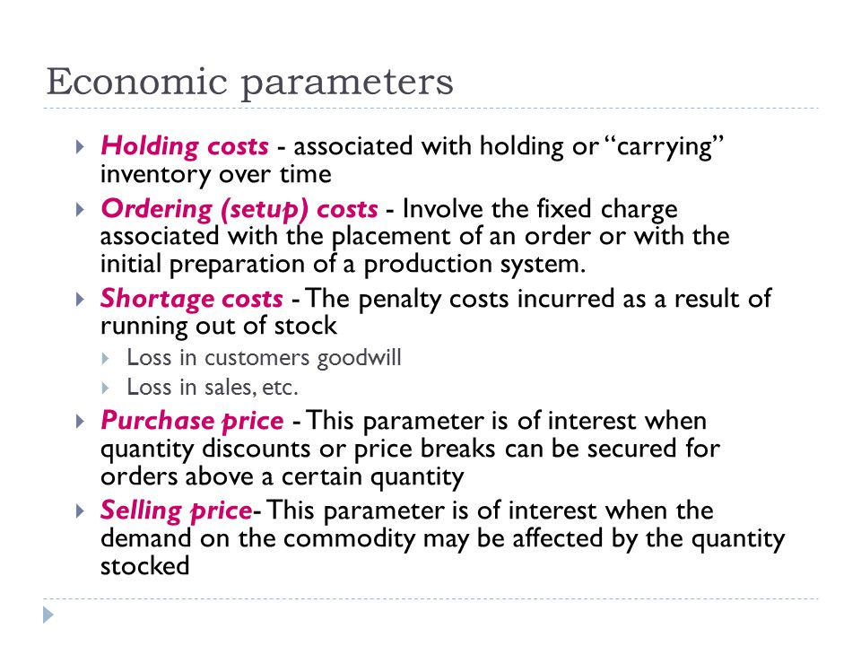Economic parameters  Holding costs - associated with holding or carrying inventory over time  Ordering (setup) costs - Involve the fixed charge associated with the placement of an order or with the initial preparation of a production system.