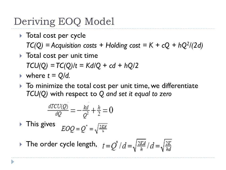  Total cost per cycle TC(Q) = Acquisition costs + Holding cost = K + cQ + hQ 2 /(2d)  Total cost per unit time TCU(Q) = TC(Q)/t = Kd/Q + cd + hQ/2 