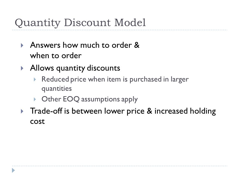  Answers how much to order & when to order  Allows quantity discounts  Reduced price when item is purchased in larger quantities  Other EOQ assumptions apply  Trade-off is between lower price & increased holding cost Quantity Discount Model