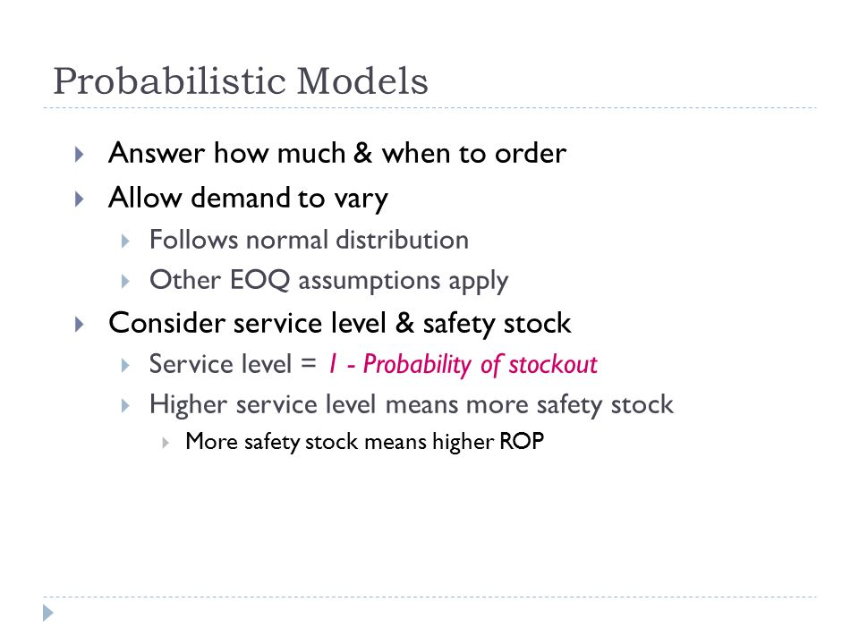 Answer how much & when to order  Allow demand to vary  Follows normal distribution  Other EOQ assumptions apply  Consider service level & safety stock  Service level = 1 - Probability of stockout  Higher service level means more safety stock  More safety stock means higher ROP Probabilistic Models