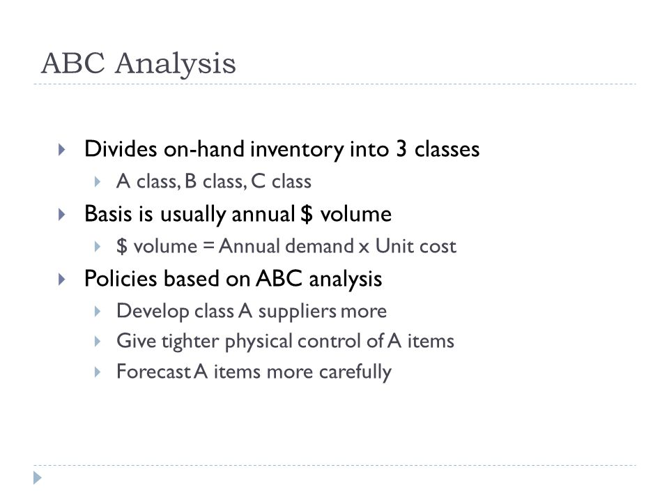  Divides on-hand inventory into 3 classes  A class, B class, C class  Basis is usually annual $ volume  $ volume = Annual demand x Unit cost  Policies based on ABC analysis  Develop class A suppliers more  Give tighter physical control of A items  Forecast A items more carefully ABC Analysis