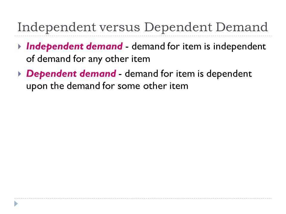 Independent versus Dependent Demand  Independent demand - demand for item is independent of demand for any other item  Dependent demand - demand for item is dependent upon the demand for some other item