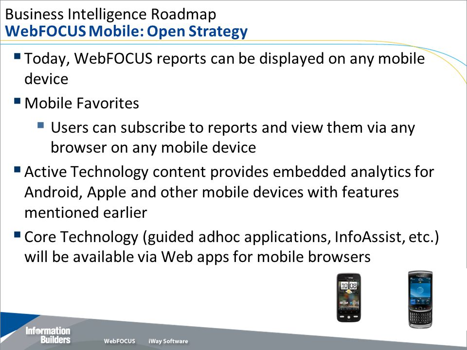Business Intelligence Roadmap WebFOCUS Mobile: Open Strategy  Today, WebFOCUS reports can be displayed on any mobile device  Mobile Favorites  User
