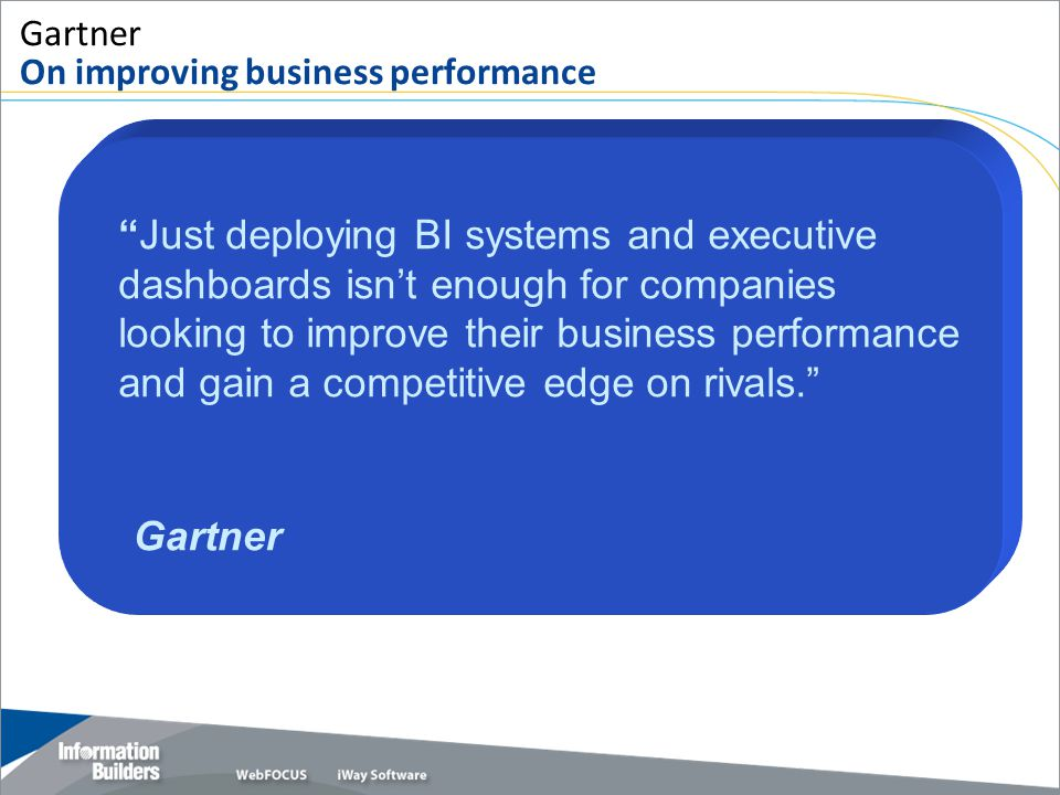 "Copyright 2007, Information Builders. Slide 38 Gartner On improving business performance ""Just deploying BI systems and executive dashboards isn't eno"