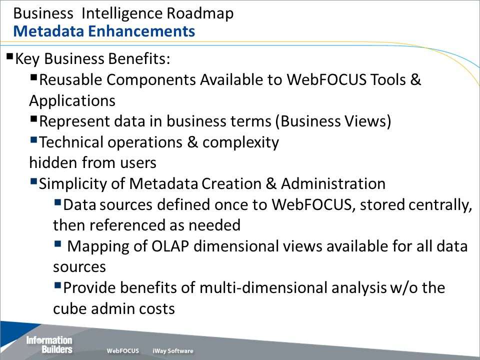 Business Intelligence Roadmap Metadata Enhancements  Key Business Benefits:  Reusable Components Available to WebFOCUS Tools & Applications  Repres