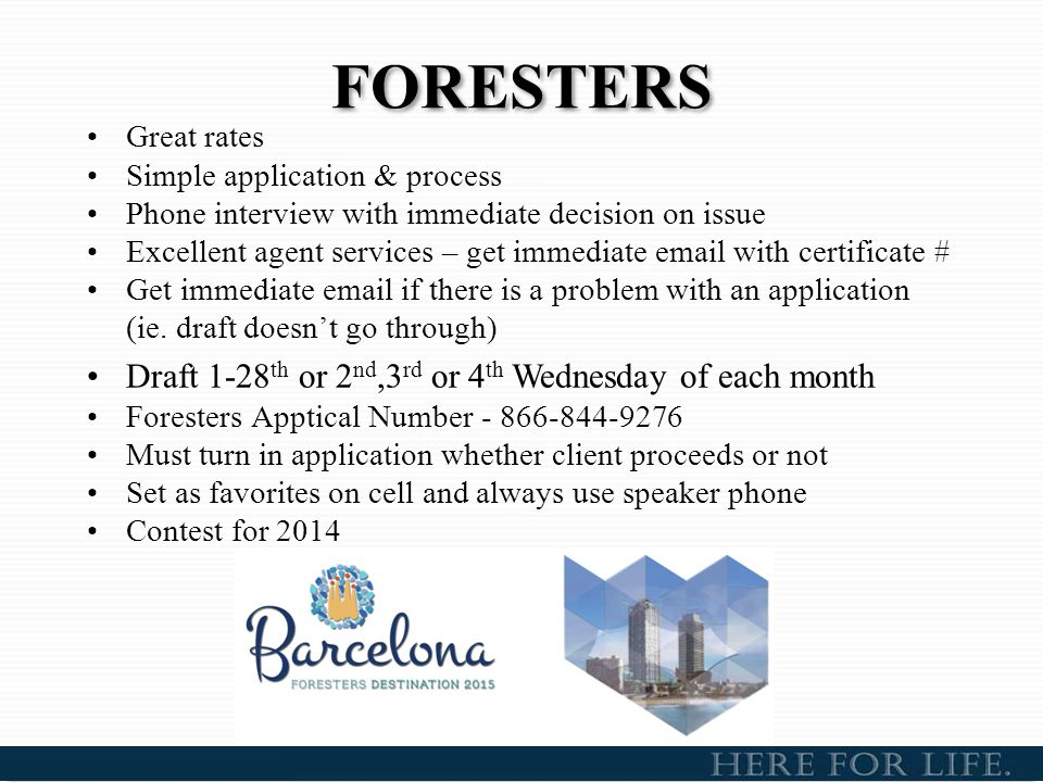 FORESTERS Great rates Simple application & process Phone interview with immediate decision on issue Excellent agent services – get immediate email wit