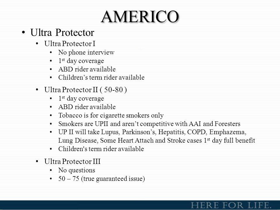 AMERICO Ultra Protector Ultra Protector I No phone interview 1 st day coverage ABD rider available Children's term rider available Ultra Protector II