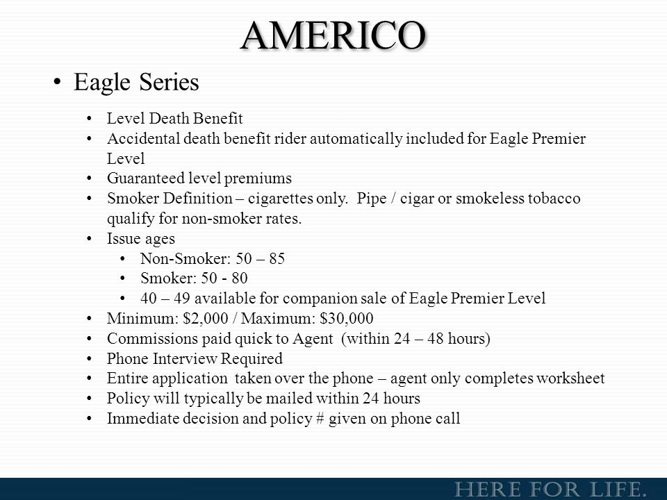 AMERICO Eagle Series Level Death Benefit Accidental death benefit rider automatically included for Eagle Premier Level Guaranteed level premiums Smoke