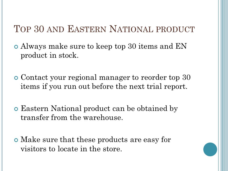 T OP 30 AND E ASTERN N ATIONAL PRODUCT Always make sure to keep top 30 items and EN product in stock. Contact your regional manager to reorder top 30