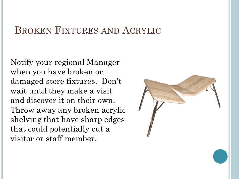 B ROKEN F IXTURES AND A CRYLIC Notify your regional Manager when you have broken or damaged store fixtures. Don't wait until they make a visit and dis