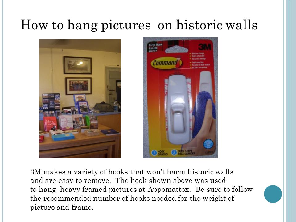 How to hang pictures on historic walls 3M makes a variety of hooks that won't harm historic walls and are easy to remove. The hook shown above was use