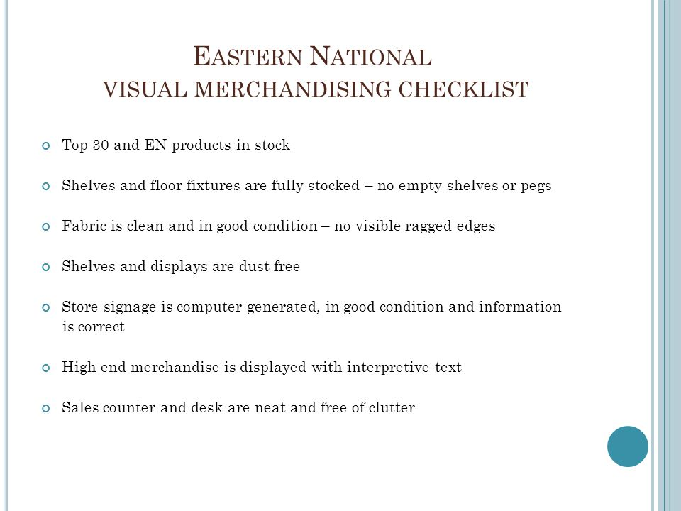 E ASTERN N ATIONAL VISUAL MERCHANDISING CHECKLIST Top 30 and EN products in stock Shelves and floor fixtures are fully stocked – no empty shelves or p