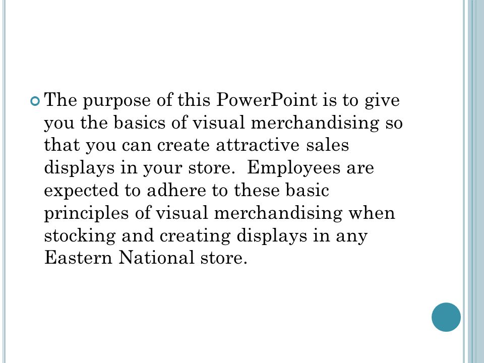 The purpose of this PowerPoint is to give you the basics of visual merchandising so that you can create attractive sales displays in your store. Emplo