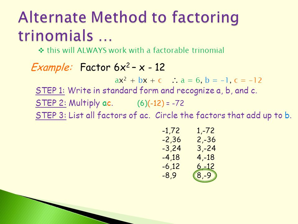  this will ALWAYS work with a factorable trinomial Example:Factor 6x 2 – x - 12 ax 2 + bx + c  a = 6, b = -1, c = -12 STEP 1: Write in standard form and recognize a, b, and c.