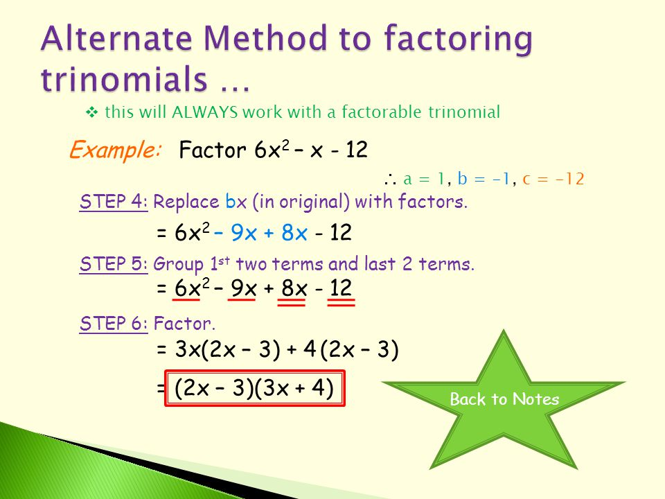  this will ALWAYS work with a factorable trinomial Example:Factor 6x 2 – x - 12  a = 1, b = -1, c = -12 STEP 4: Replace bx (in original) with factors.