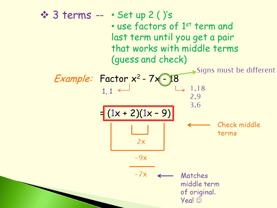  3 terms -- Set up 2 ( )'s use factors of 1 st term and last term until you get a pair that works with middle terms (guess and check) Example:Factor x 2 - 7x - 18 1, 1 1,18 2,9 3,6 Signs must be different = (1x + 2)(1x – 9) Check middle terms 2x -9x -7x Matches middle term of original.