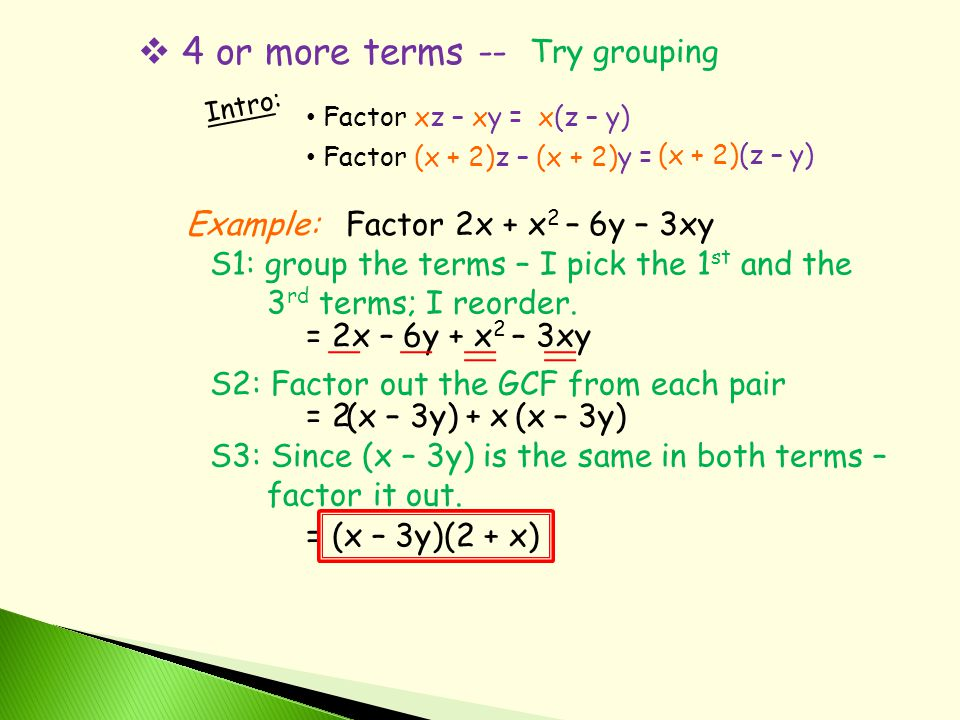  4 or more terms -- Try grouping Intro: Factor xz – xy =x(z – y) Factor (x + 2)z – (x + 2)y = (x + 2)(z – y) Example:Factor 2x + x 2 – 6y – 3xy S1: group the terms – I pick the 1 st and the 3 rd terms; I reorder.