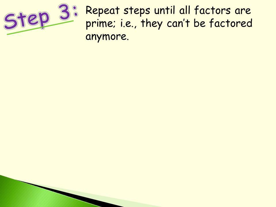 Repeat steps until all factors are prime; i.e., they can't be factored anymore.