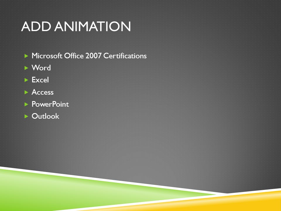 ADD ANIMATION  Microsoft Office 2007 Certifications  Word  Excel  Access  PowerPoint  Outlook
