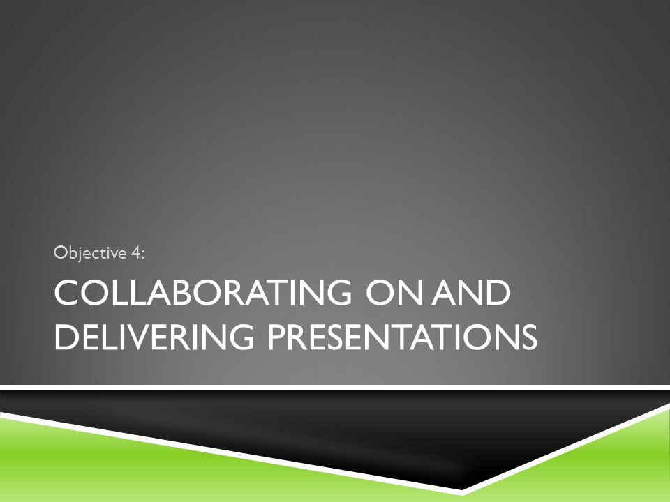 COLLABORATING ON AND DELIVERING PRESENTATIONS Objective 4: