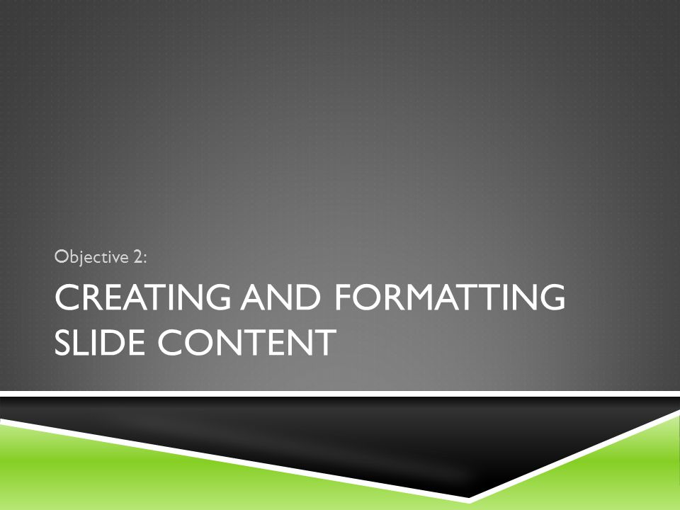 CREATING AND FORMATTING SLIDE CONTENT Objective 2: