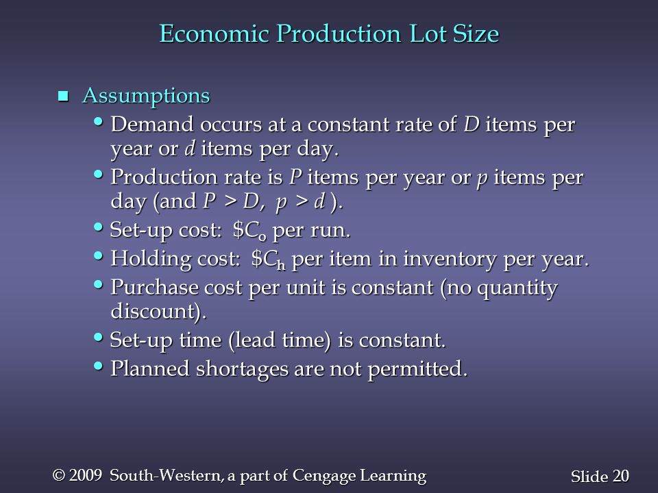 20 Slide © 2009 South-Western, a part of Cengage Learning Economic Production Lot Size n Assumptions Demand occurs at a constant rate of D items per y