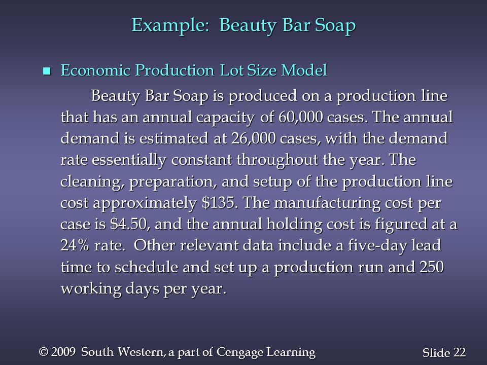22 Slide © 2009 South-Western, a part of Cengage Learning Example: Beauty Bar Soap n Economic Production Lot Size Model Beauty Bar Soap is produced on