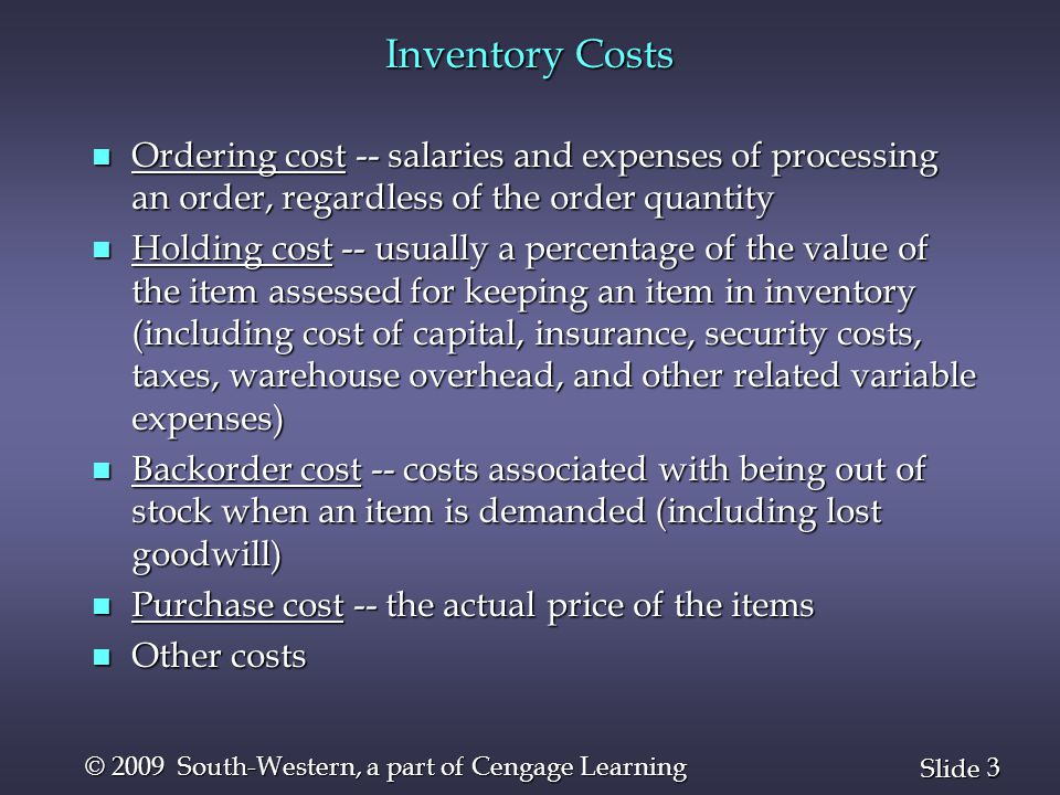 3 3 Slide © 2009 South-Western, a part of Cengage Learning Inventory Costs n Ordering cost -- salaries and expenses of processing an order, regardless