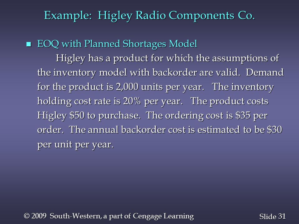 31 Slide © 2009 South-Western, a part of Cengage Learning Example: Higley Radio Components Co. n EOQ with Planned Shortages Model Higley has a product