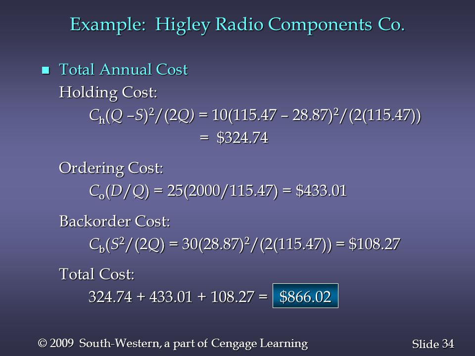34 Slide © 2009 South-Western, a part of Cengage Learning n Total Annual Cost Holding Cost: C h ( Q – S ) 2 /(2 Q) = 10(115.47 – 28.87) 2 /(2(115.47))