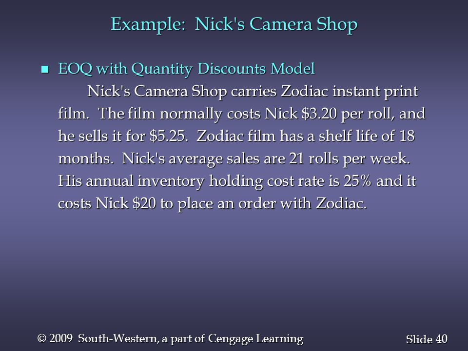 40 Slide © 2009 South-Western, a part of Cengage Learning Example: Nick's Camera Shop n EOQ with Quantity Discounts Model Nick's Camera Shop carries Z